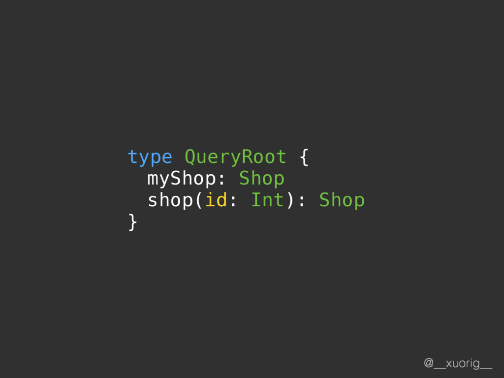 @__xuorig__ type QueryRoot { myShop: Shop shop(...