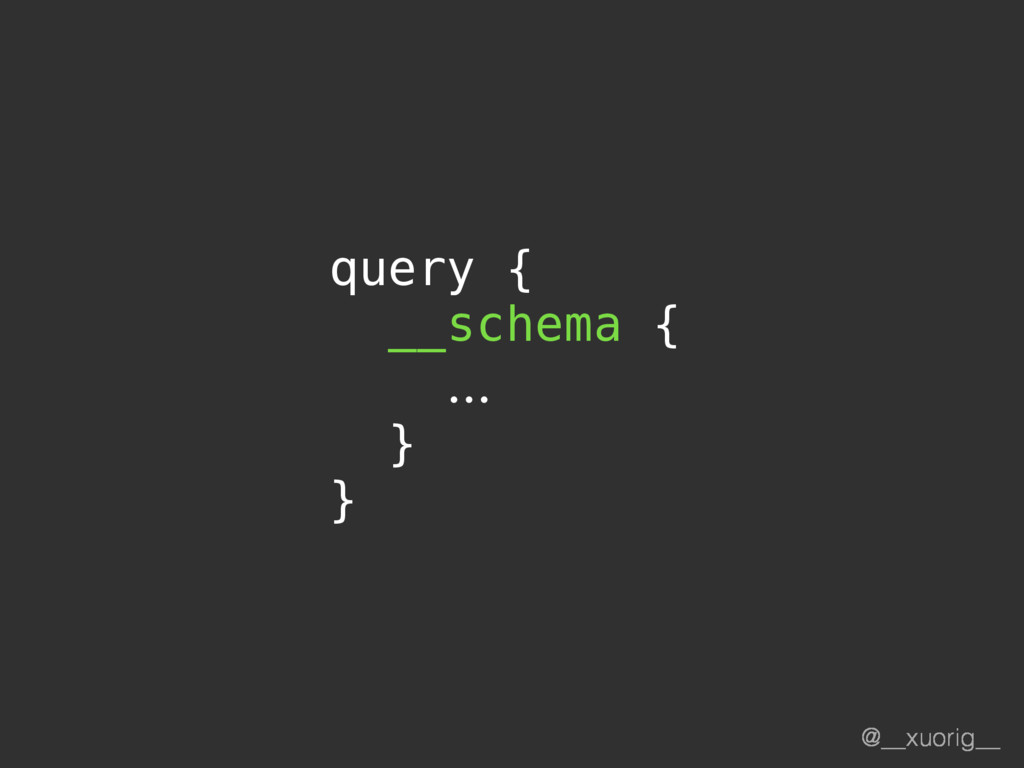 @__xuorig__ query { __schema { … } }