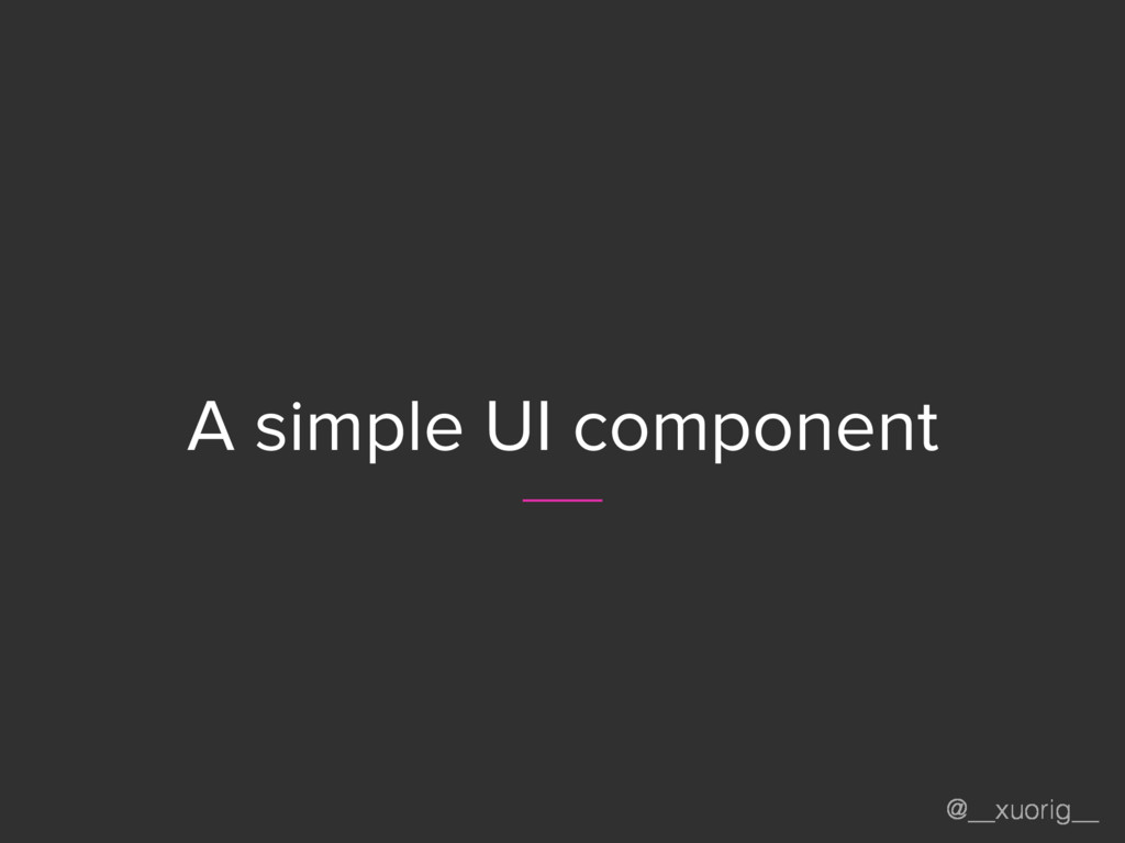 @__xuorig__ A simple UI component