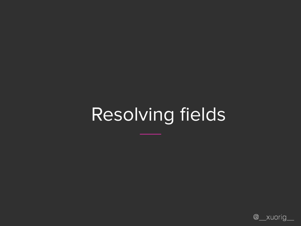 @__xuorig__ Resolving fields