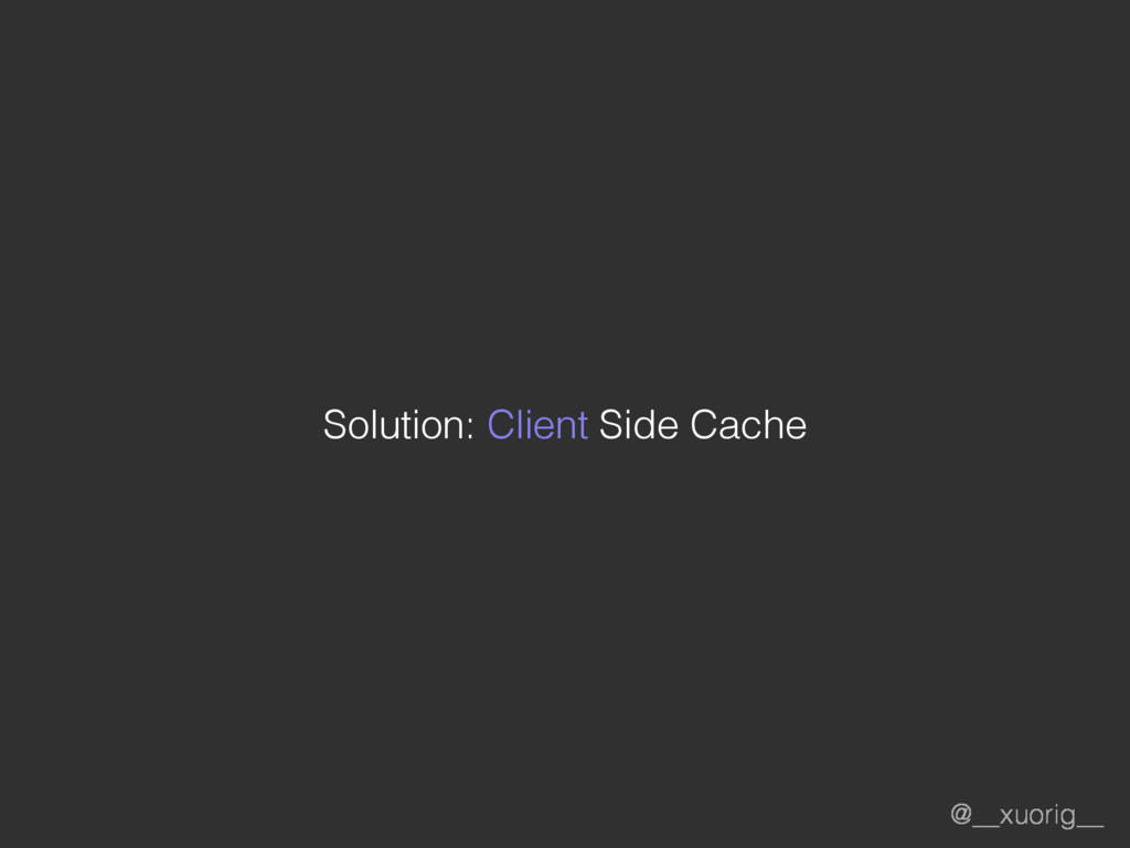 @__xuorig__ Solution: Client Side Cache