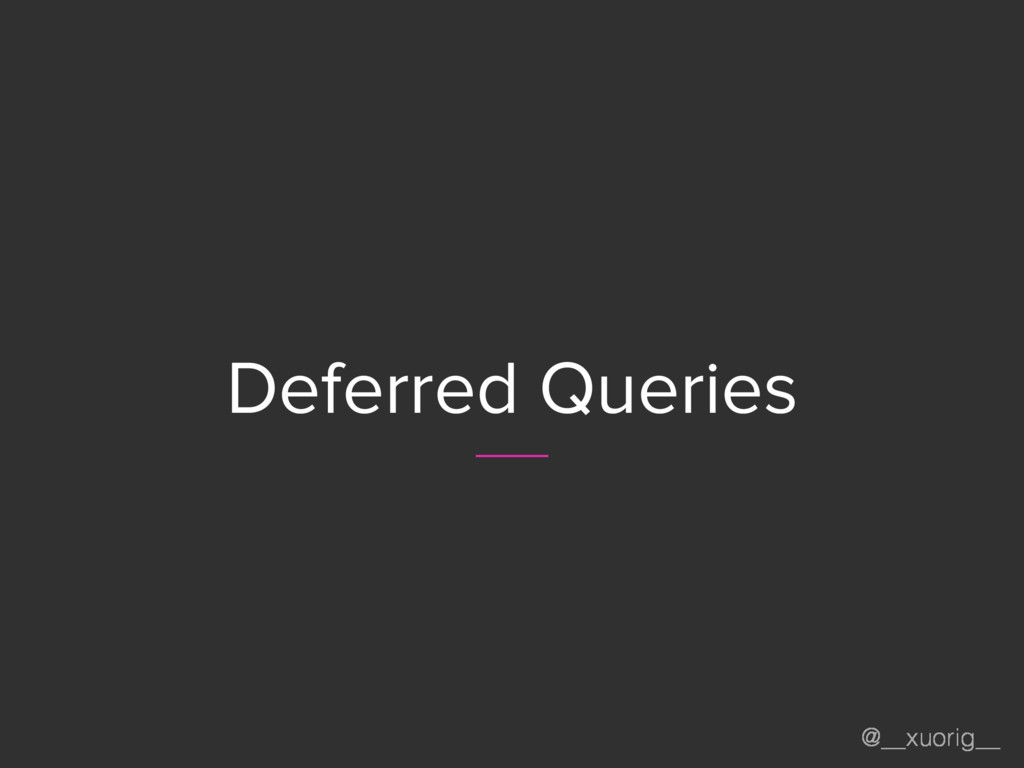 @__xuorig__ Deferred Queries