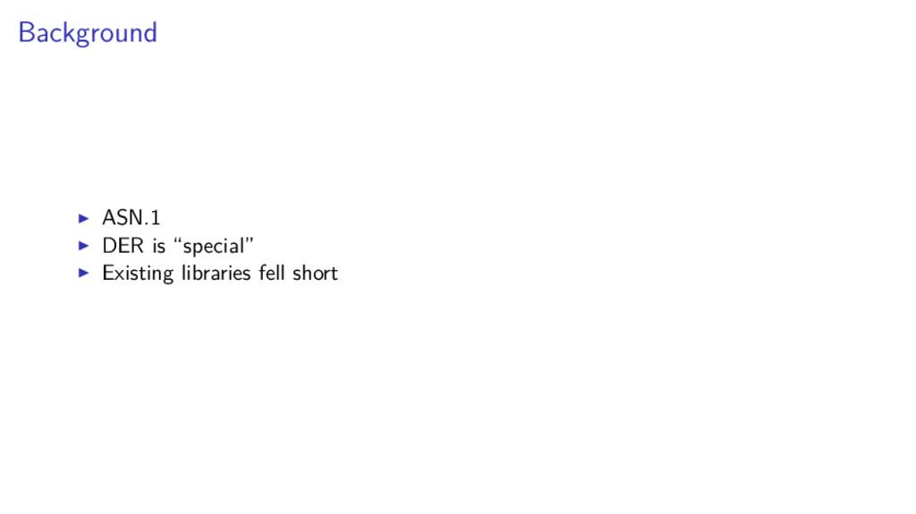 "Background ASN.1 DER is ""special"" Existing libr..."