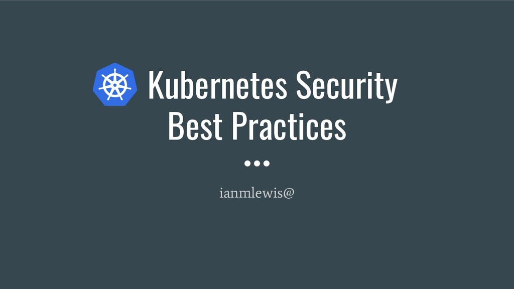 Kubernetes Security Best Practices ianmlewis@