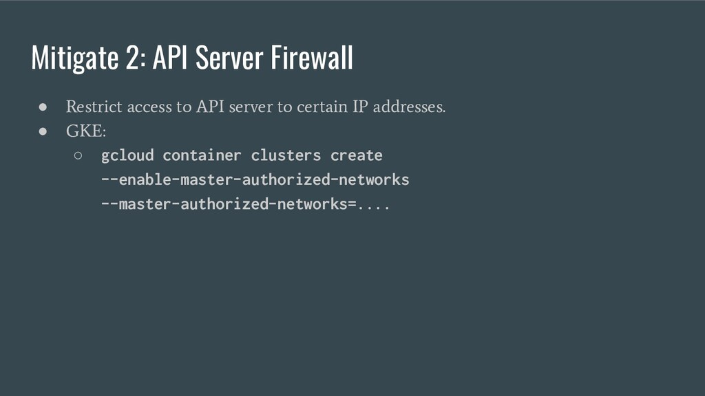 Mitigate 2: API Server Firewall ● Restrict acce...