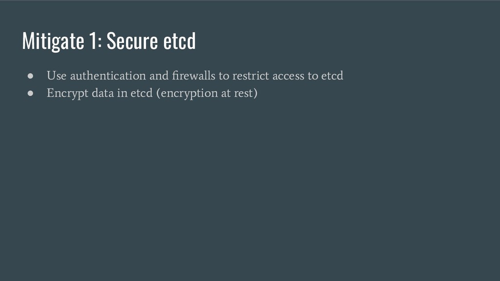 Mitigate 1: Secure etcd ● Use authentication an...