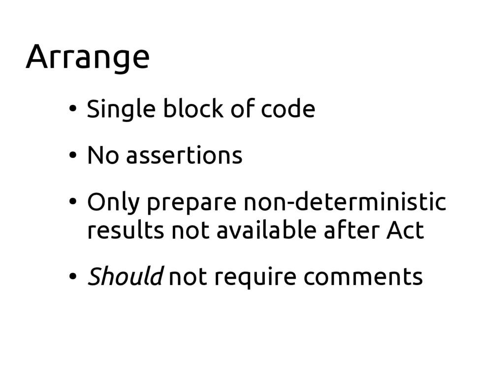 Arrange ● Single block of code ● No assertions ...