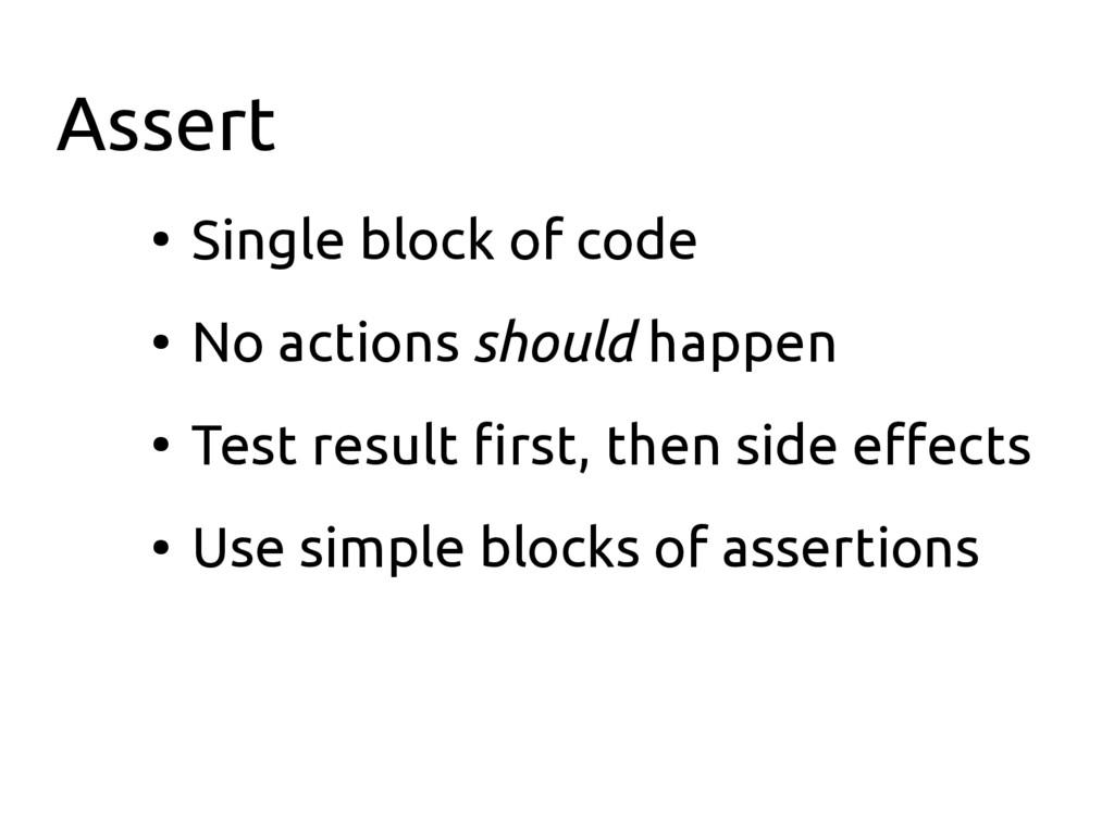 Assert ● Single block of code ● No actions shou...