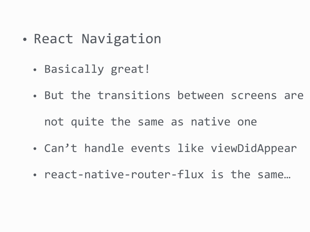 • React Navigation • Basically great! • But the...