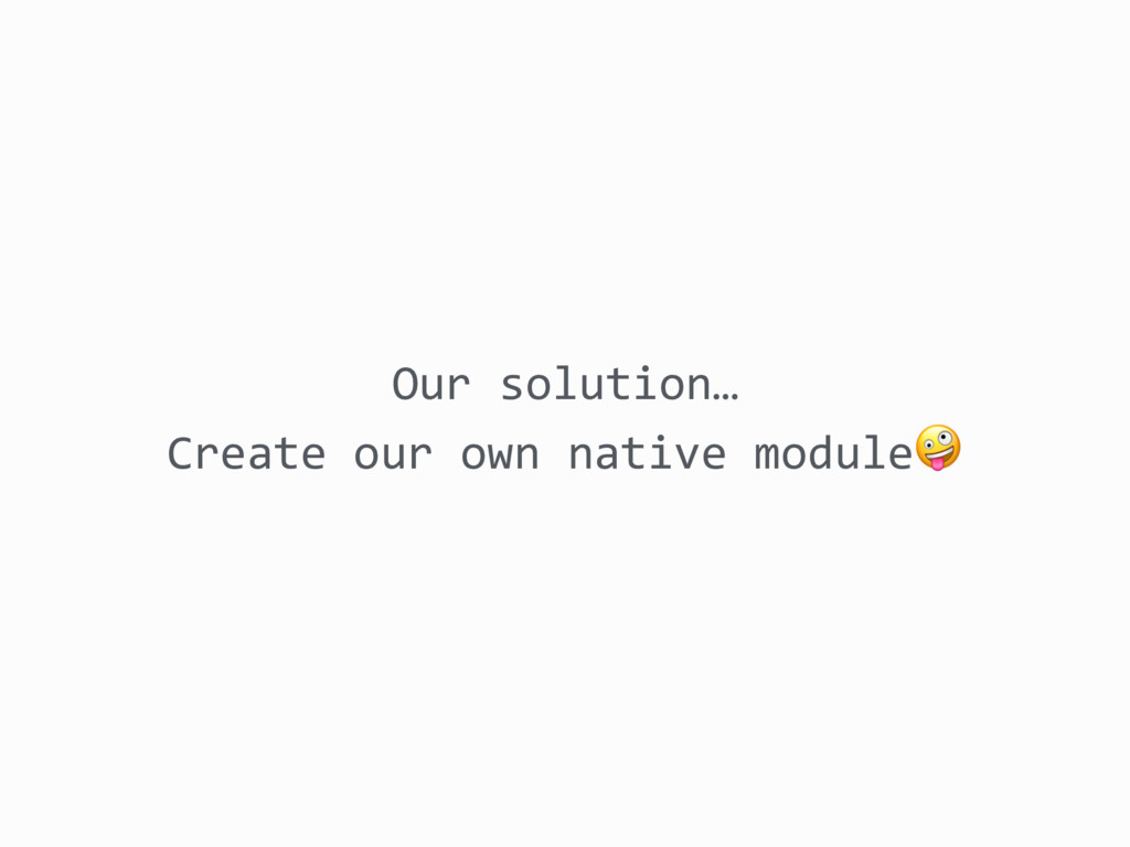Our solution… Create our own native module
