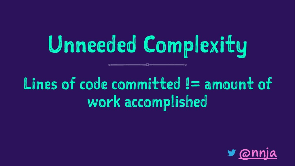 Unneeded Complexity Lines of code committed != ...