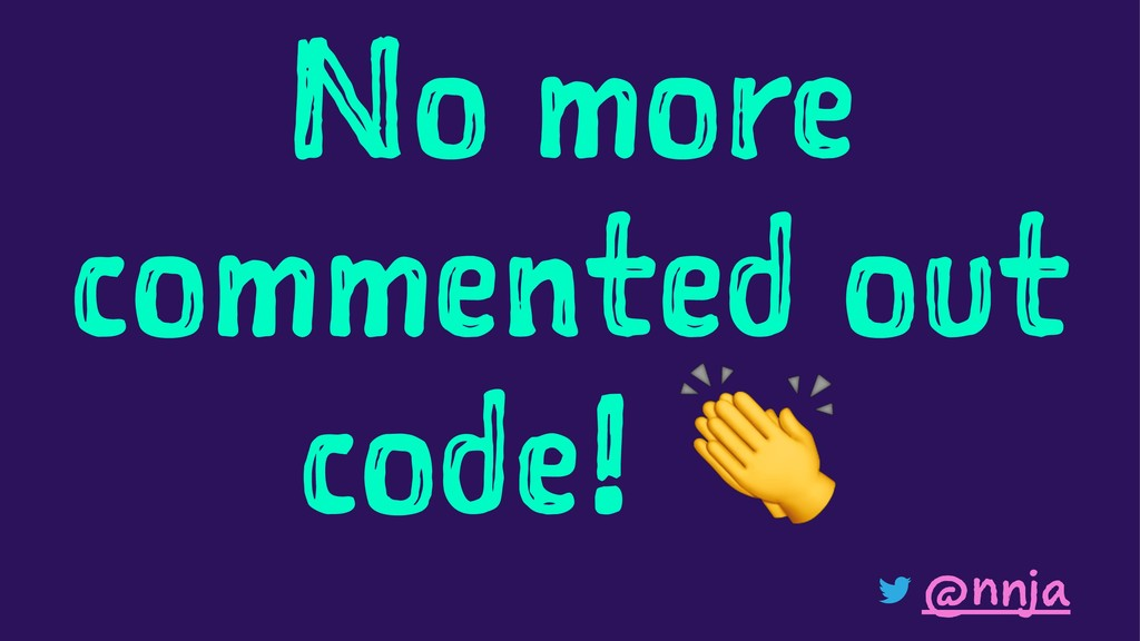 No more commented out code! @nnja