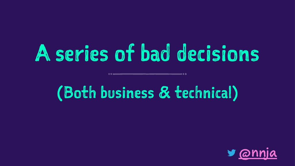 A series of bad decisions (Both business & tech...