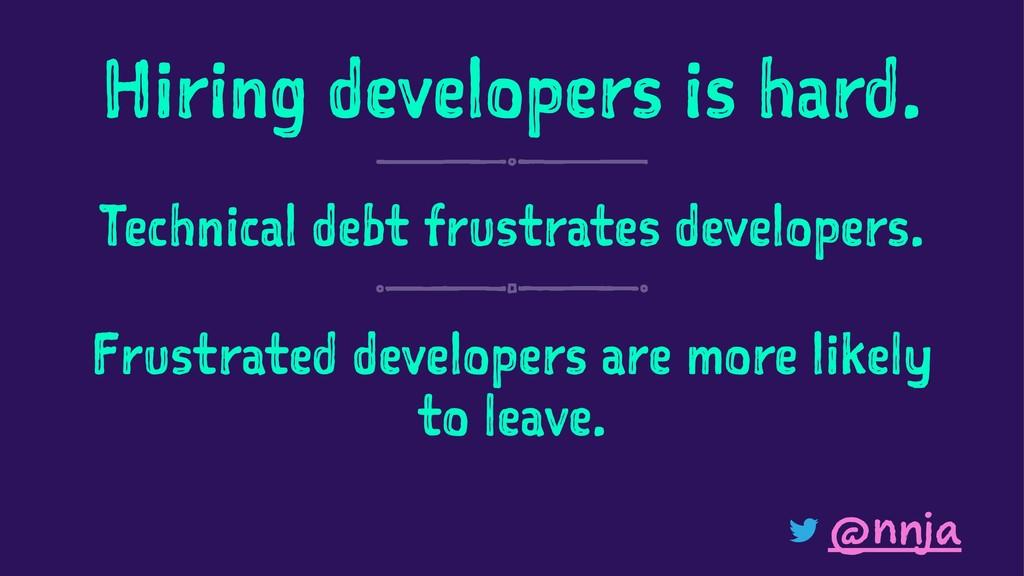 Hiring developers is hard. Technical debt frust...