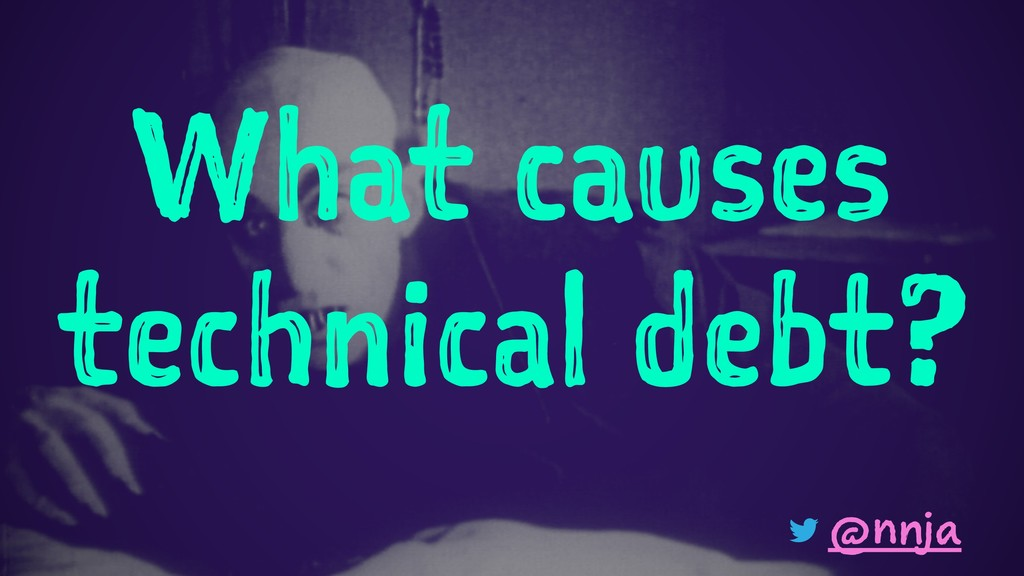 What causes technical debt? @nnja