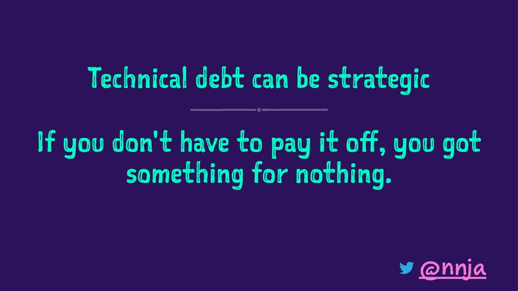 Technical debt can be strategic If you don't ha...
