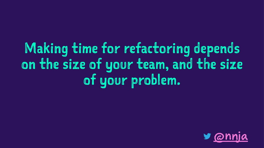 Making time for refactoring depends on the size...