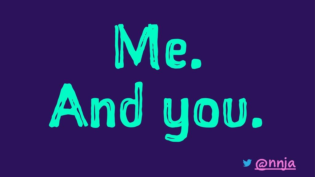 Me. And you. @nnja