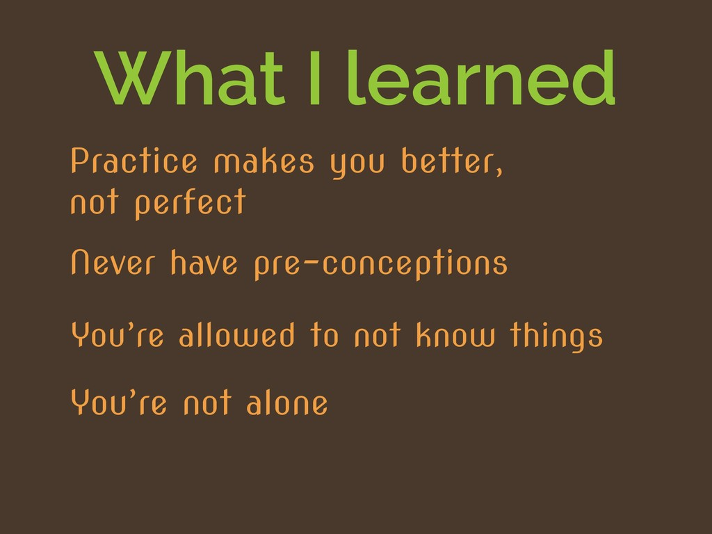 What I learned You're allowed to not know thing...