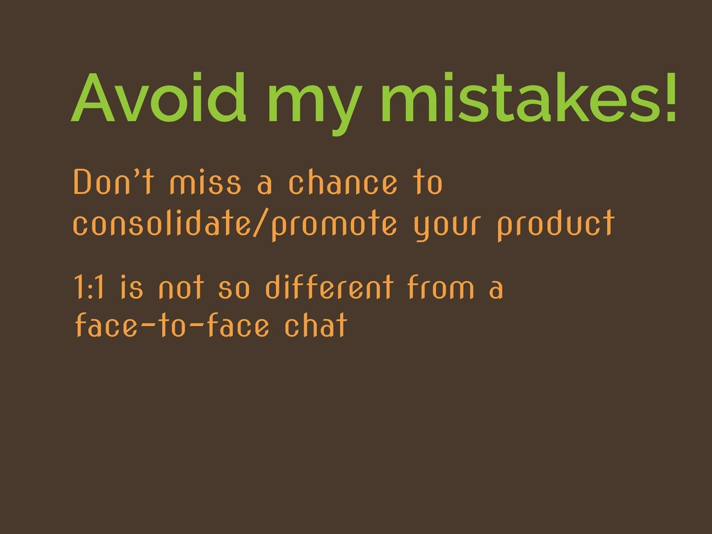 Avoid my mistakes! 1:1 is not so different from...