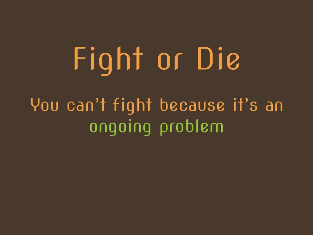 Fight or Die You can't fight because it's an on...