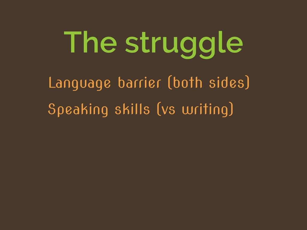 The struggle Speaking skills (vs writing) Langu...