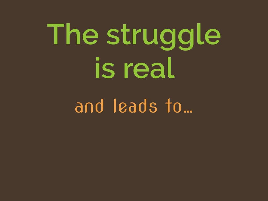 The struggle is real and leads to…