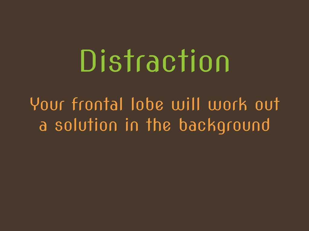 Distraction Your frontal lobe will work out a s...