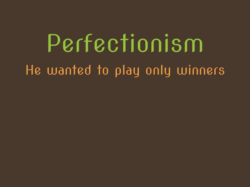 He wanted to play only winners Perfectionism