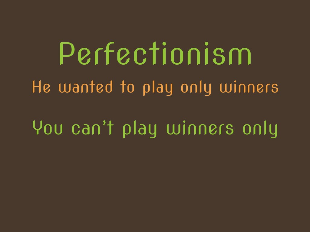 He wanted to play only winners Perfectionism Yo...