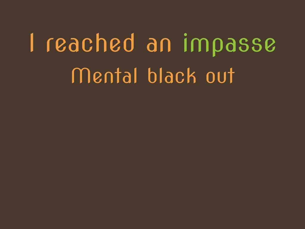 I reached an impasse Mental black out