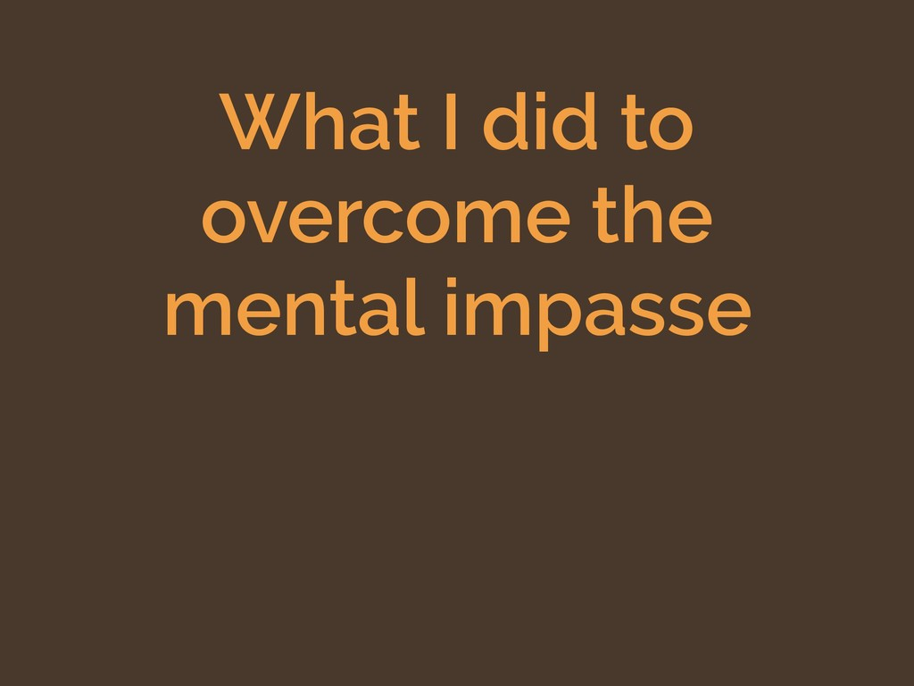 What I did to overcome the mental impasse