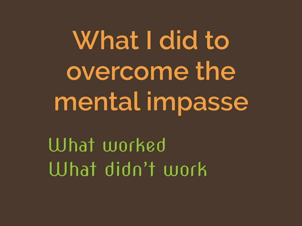 What I did to overcome the mental impasse What ...