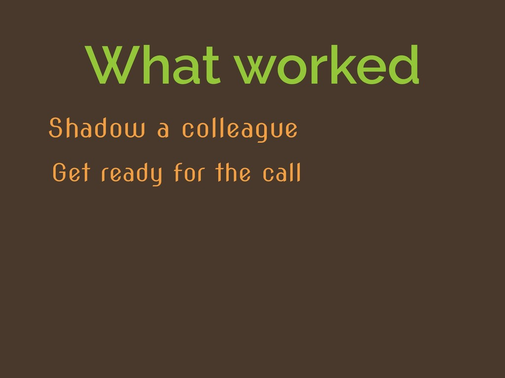 What worked Get ready for the call Shadow a col...