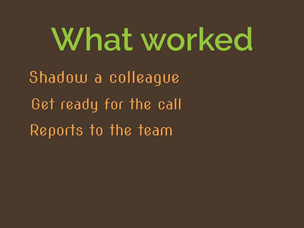 What worked Reports to the team Get ready for t...