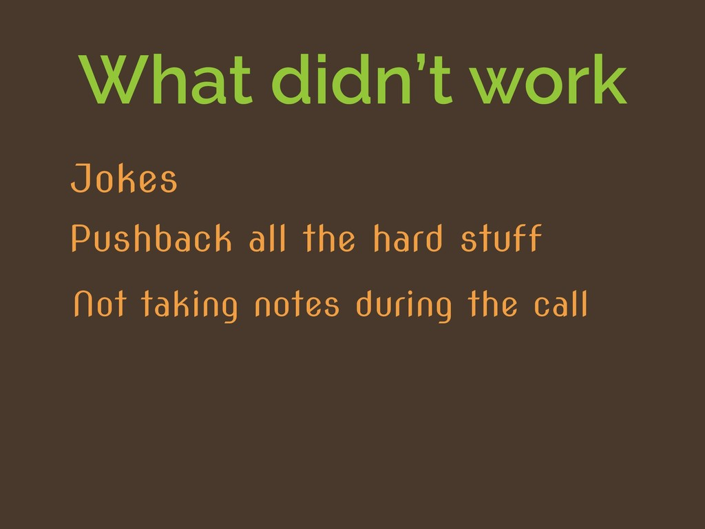 What didn't work Not taking notes during the ca...