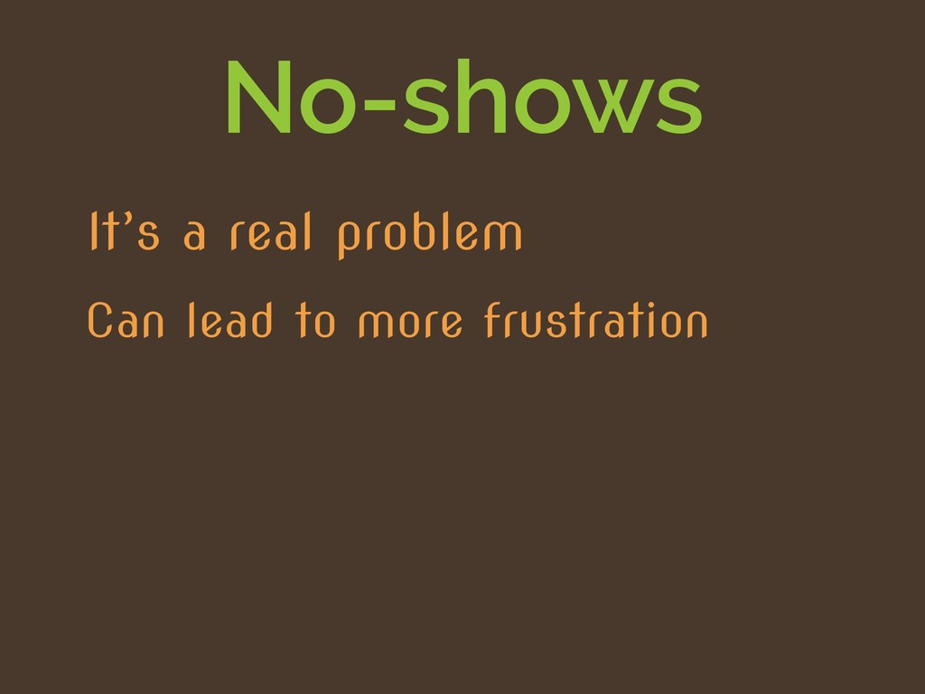 No-shows Can lead to more frustration It's a re...