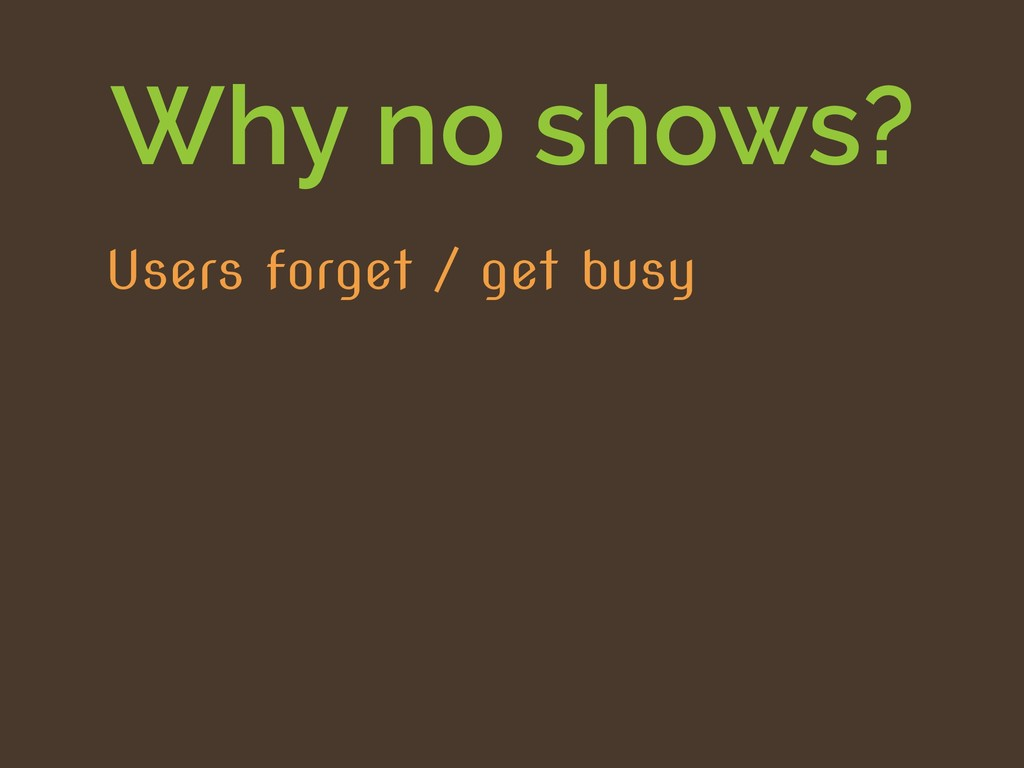 Why no shows? Users forget / get busy
