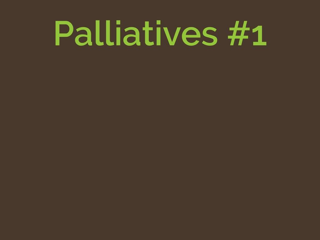Palliatives #1