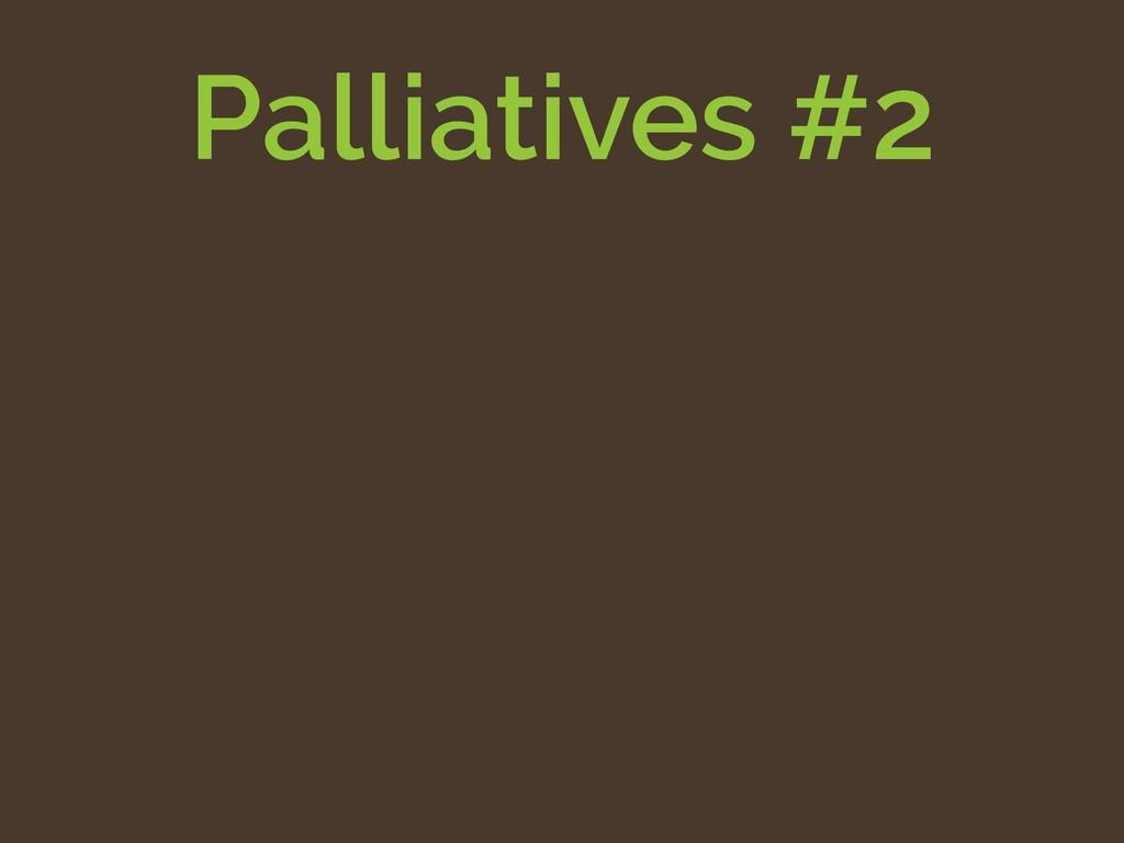 Palliatives #2