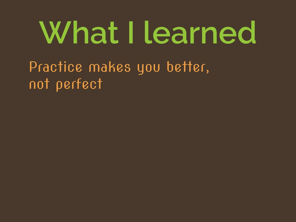What I learned Practice makes you better, not p...