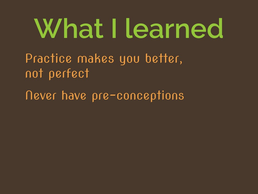 What I learned Never have pre-conceptions Pract...