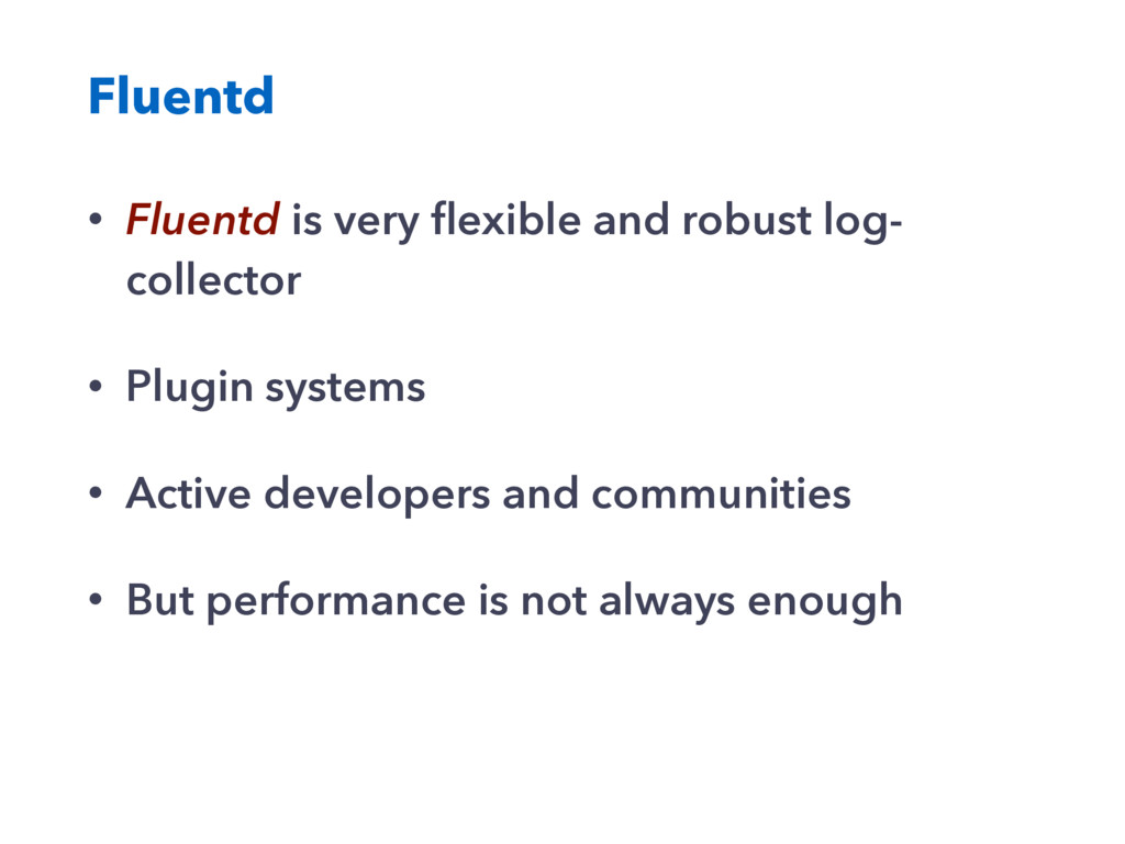 Fluentd • Fluentd is very flexible and robust lo...