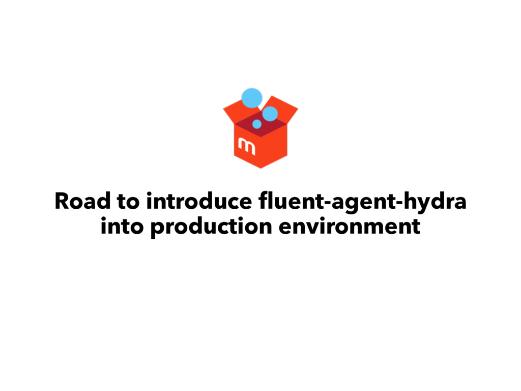 Road to introduce fluent-agent-hydra into produc...