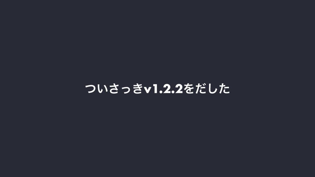 ͍͖ͭͬ͞v1.2.2Λͩͨ͠