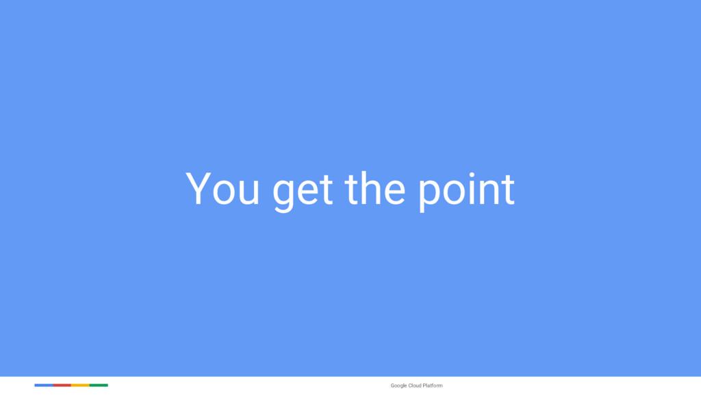 Google Cloud Platform You get the point