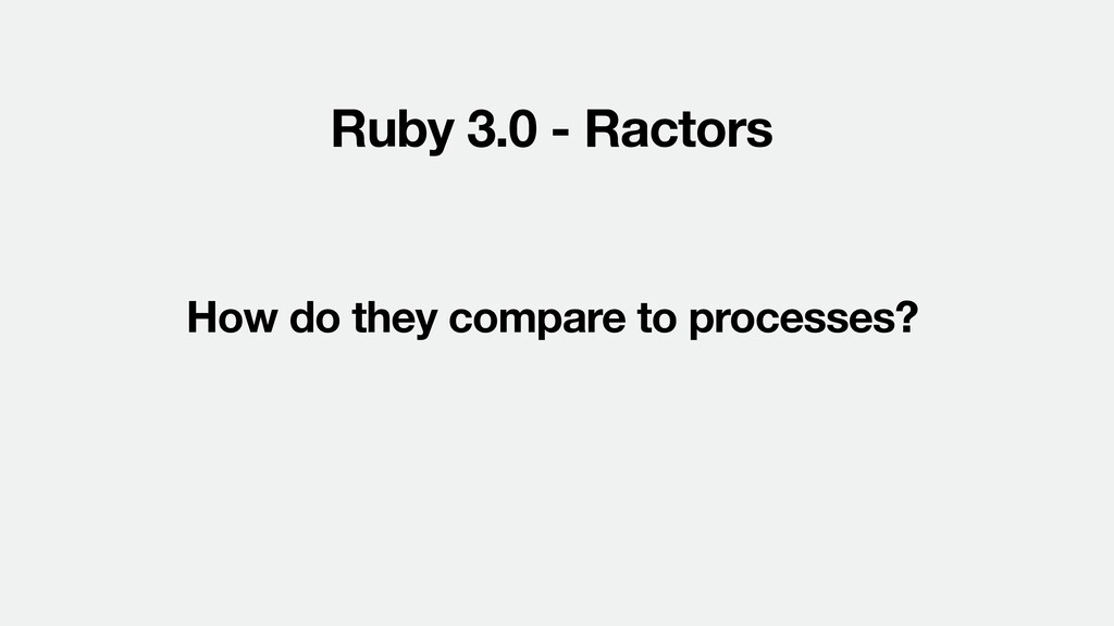 Ruby 3.0 - Ractors How do they compare to proce...