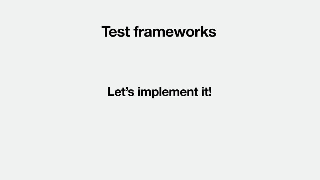 Test frameworks Let's implement it!