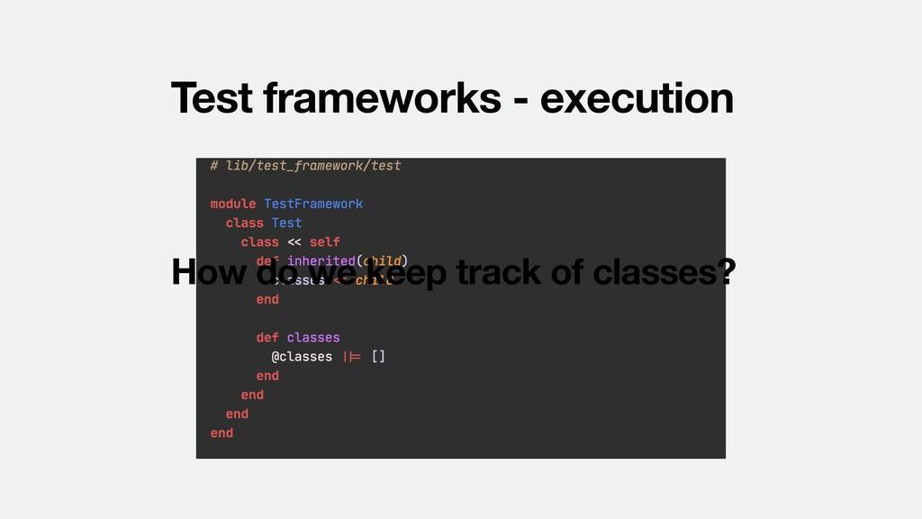 Test frameworks - execution How do we keep trac...