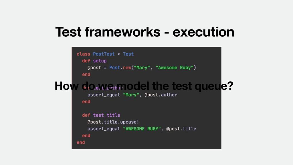 Test frameworks - execution How do we model the...
